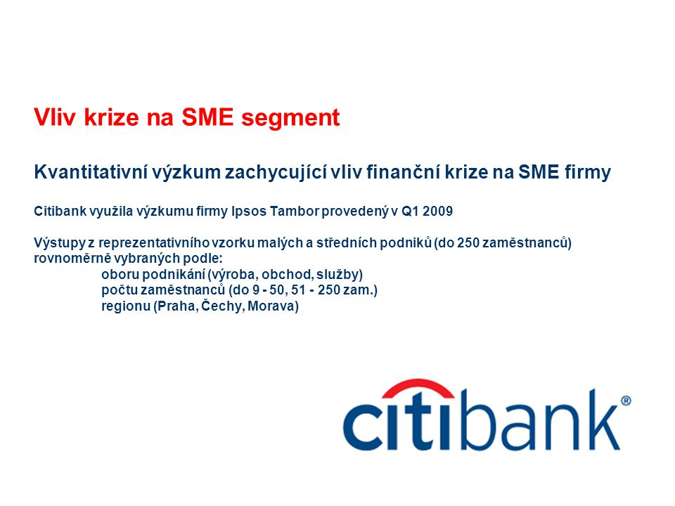 Vliv krize na SME segment Kvantitativní výzkum zachycující vliv finanční krize na SME firmy Citibank využila výzkumu firmy Ipsos Tambor provedený v Q1 2009 Výstupy z reprezentativního vzorku malých a středních podniků (do 250 zaměstnanců) rovnoměrně vybraných podle: oboru podnikání (výroba, obchod, služby) počtu zaměstnanců (do 9 - 50, 51 - 250 zam.) regionu (Praha, Čechy, Morava)