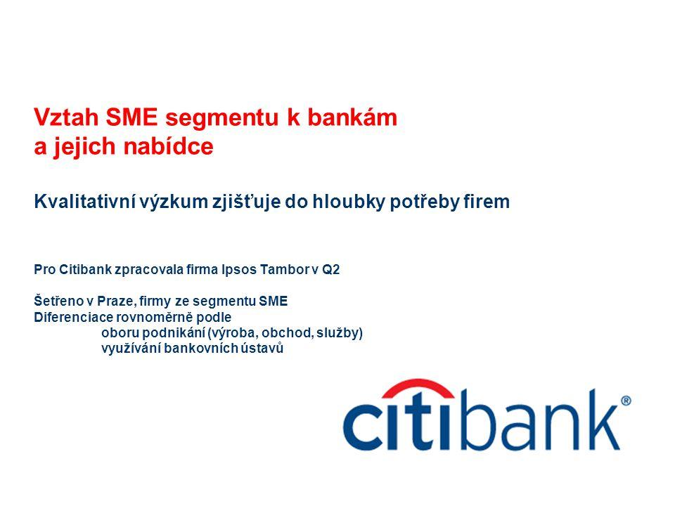 Vztah SME segmentu k bankám a jejich nabídce Kvalitativní výzkum zjišťuje do hloubky potřeby firem Pro Citibank zpracovala firma Ipsos Tambor v Q2 Šetřeno v Praze, firmy ze segmentu SME Diferenciace rovnoměrně podle oboru podnikání (výroba, obchod, služby) využívání bankovních ústavů