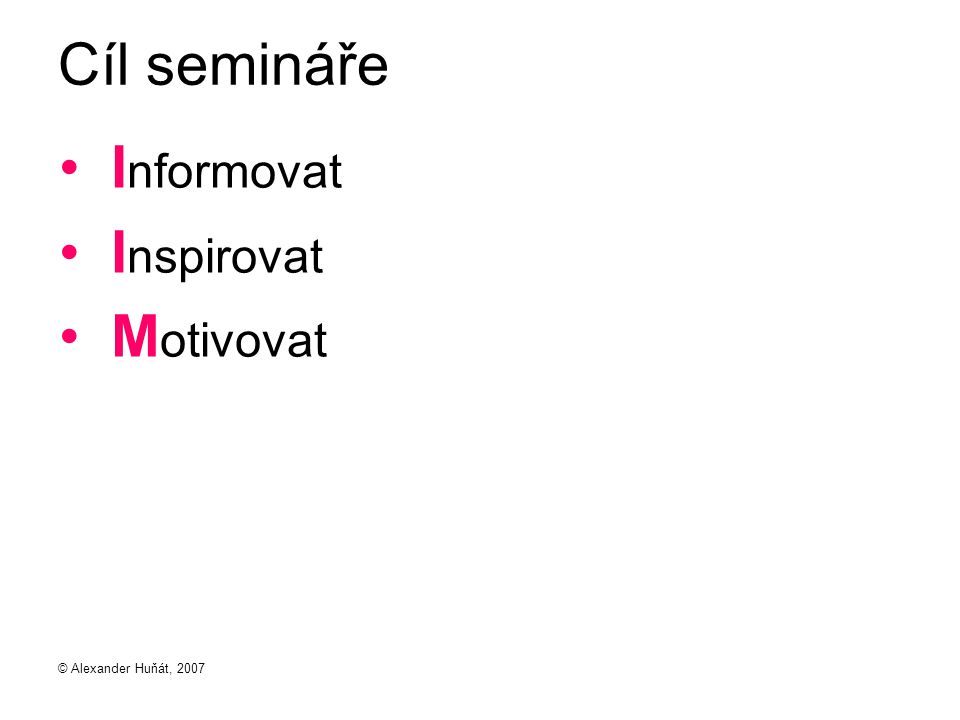Cíl semináře Informovat Inspirovat Motivovat © Alexander Huňát, 2007