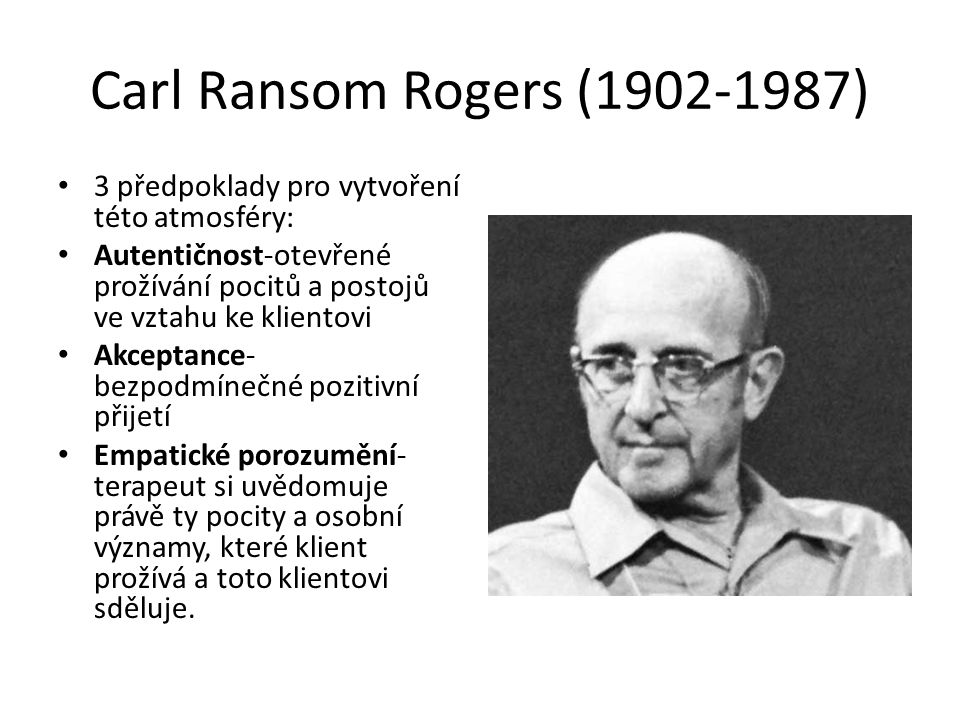 Carl Ransom Rogers (1902-1987) 3 předpoklady pro vytvoření této atmosféry: Autentičnost-otevřené prožívání pocitů a postojů ve vztahu ke klientovi.