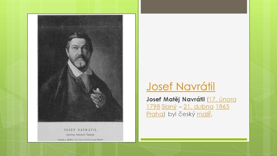 Josef Navrátil Josef Matěj Navrátil (17. února 1798 Slaný – 21. dubna 1865 Praha) byl český malíř.
