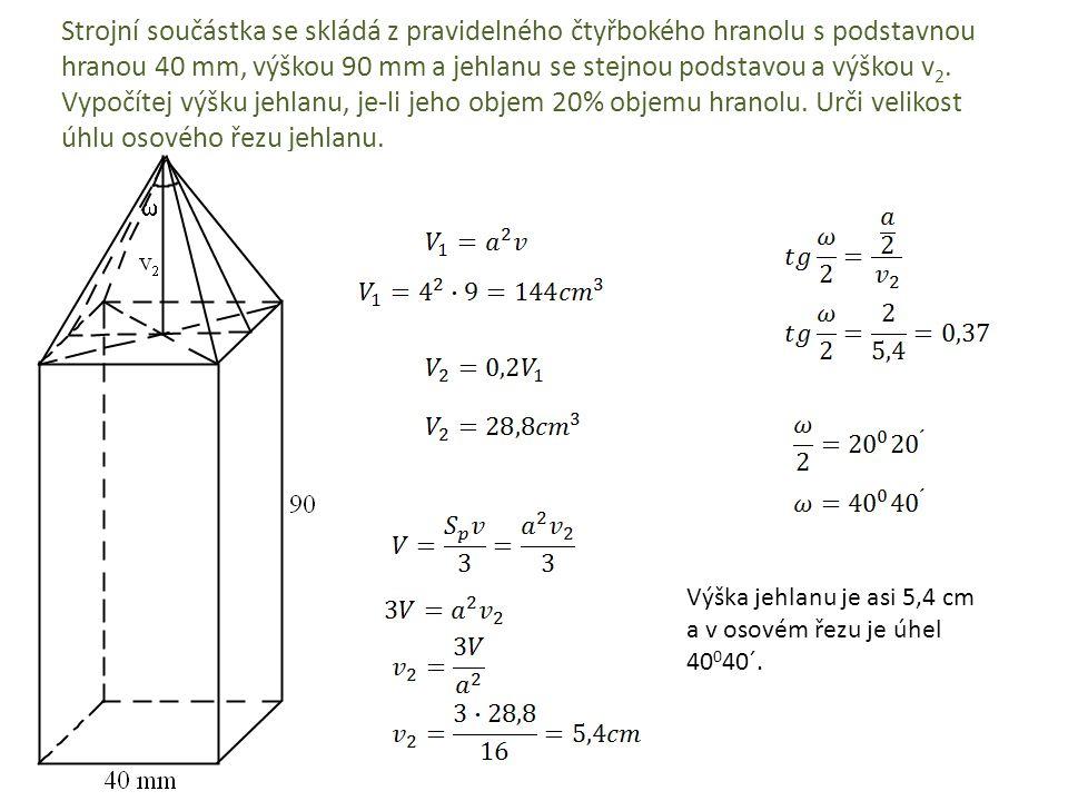 Strojní součástka se skládá z pravidelného čtyřbokého hranolu s podstavnou hranou 40 mm, výškou 90 mm a jehlanu se stejnou podstavou a výškou v2. Vypočítej výšku jehlanu, je-li jeho objem 20% objemu hranolu. Urči velikost úhlu osového řezu jehlanu.