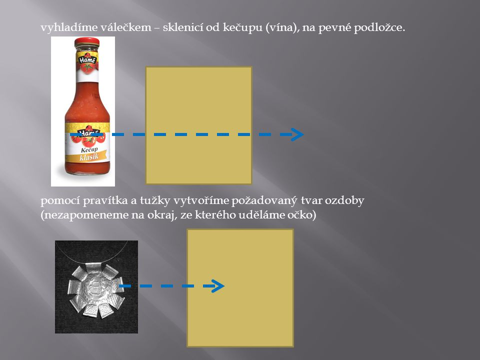 vyhladíme válečkem – sklenicí od kečupu (vína), na pevné podložce.