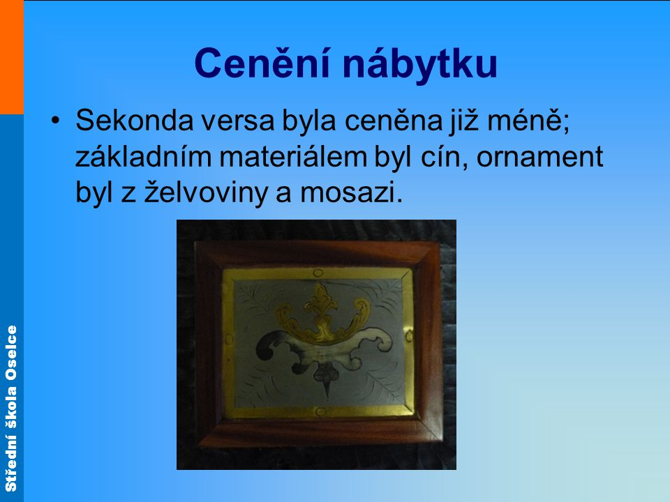 Cenění nábytku Sekonda versa byla ceněna již méně; základním materiálem byl cín, ornament byl z želvoviny a mosazi.