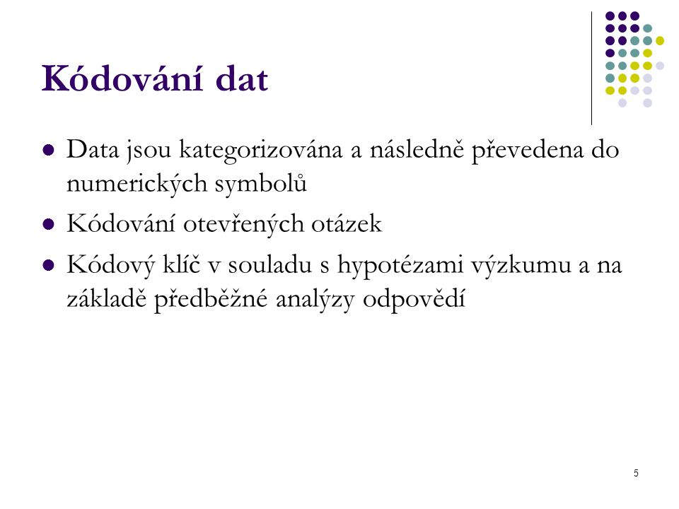 Kódování dat Data jsou kategorizována a následně převedena do numerických symbolů. Kódování otevřených otázek.