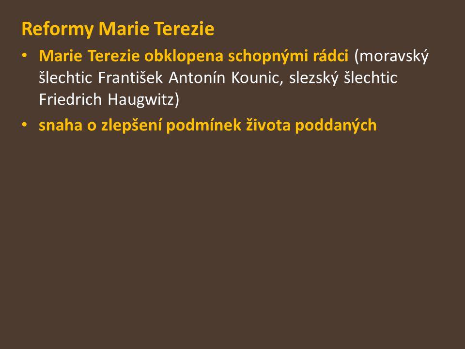 Reformy Marie Terezie Marie Terezie obklopena schopnými rádci (moravský šlechtic František Antonín Kounic, slezský šlechtic Friedrich Haugwitz)