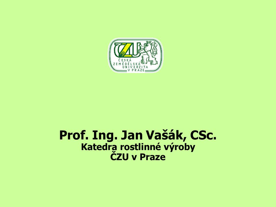 Prof. Ing. Jan Vašák, CSc. Katedra rostlinné výroby ČZU v Praze