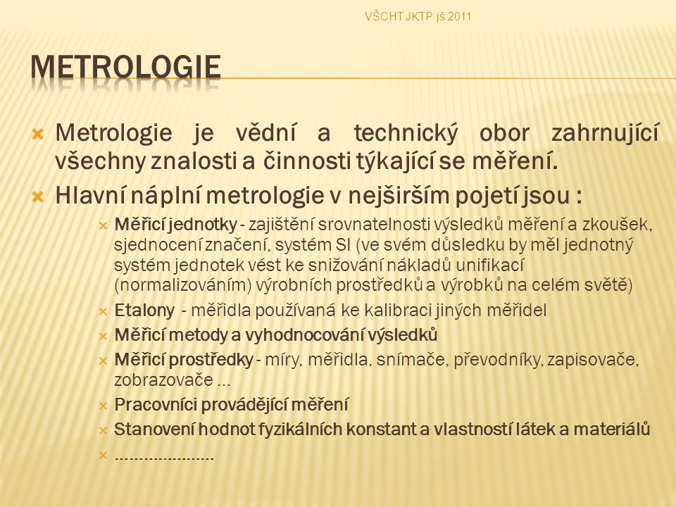 VŠCHT JKTP jš 2011 Metrologie. Metrologie je vědní a technický obor zahrnující všechny znalosti a činnosti týkající se měření.