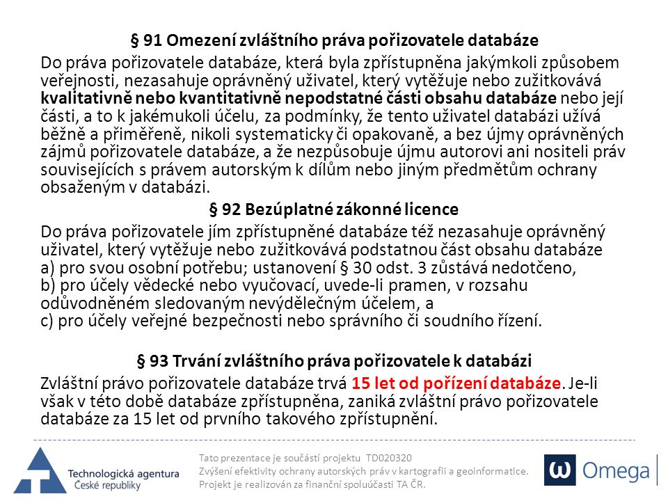 § 91 Omezení zvláštního práva pořizovatele databáze Do práva pořizovatele databáze, která byla zpřístupněna jakýmkoli způsobem veřejnosti, nezasahuje oprávněný uživatel, který vytěžuje nebo zužitkovává kvalitativně nebo kvantitativně nepodstatné části obsahu databáze nebo její části, a to k jakémukoli účelu, za podmínky, že tento uživatel databázi užívá běžně a přiměřeně, nikoli systematicky či opakovaně, a bez újmy oprávněných zájmů pořizovatele databáze, a že nezpůsobuje újmu autorovi ani nositeli práv souvisejících s právem autorským k dílům nebo jiným předmětům ochrany obsaženým v databázi.