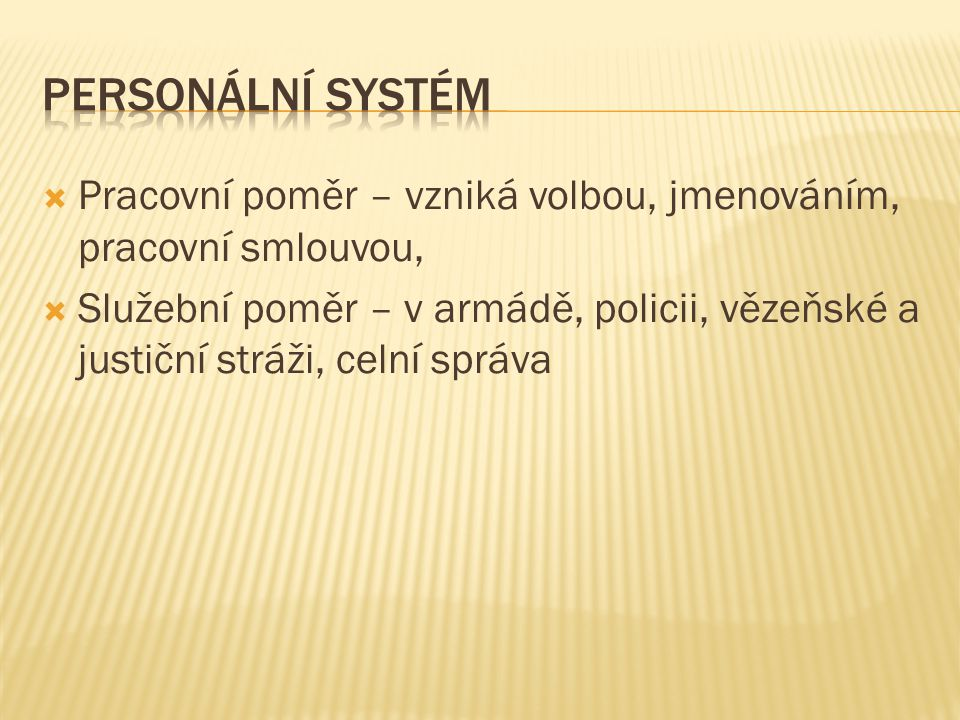 Personální systém Pracovní poměr – vzniká volbou, jmenováním, pracovní smlouvou,