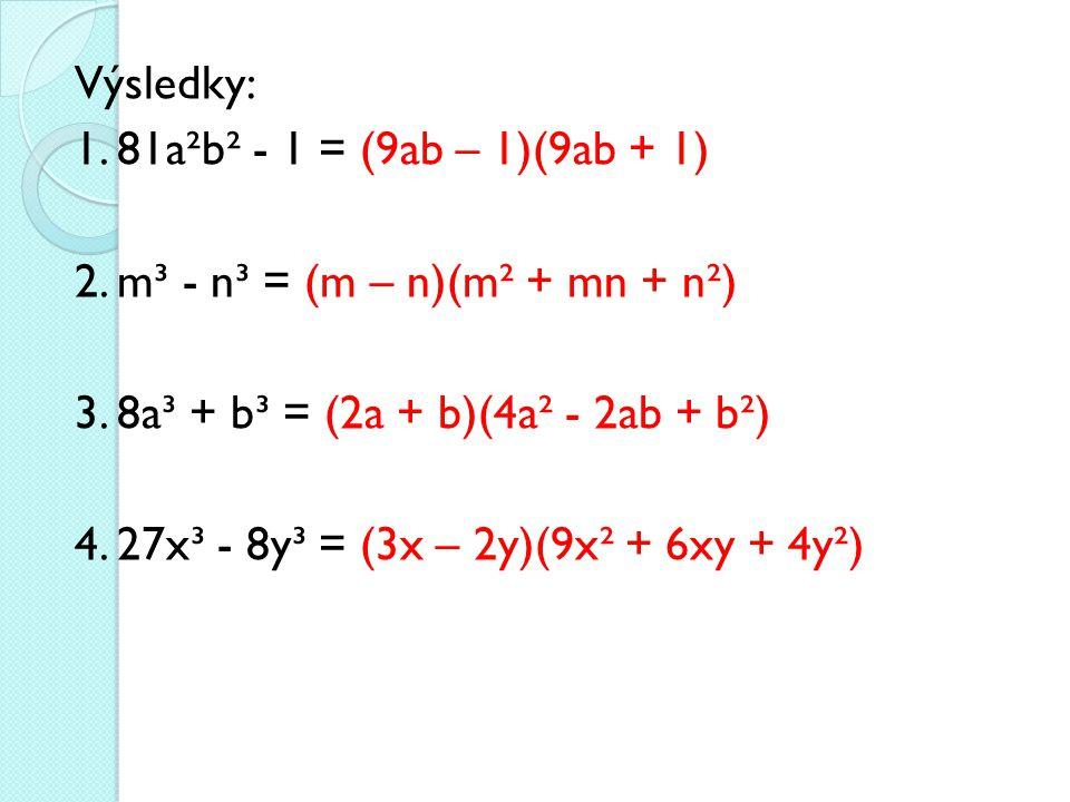 Výsledky: 1. 81a²b² - 1 = (9ab – 1)(9ab + 1) 2