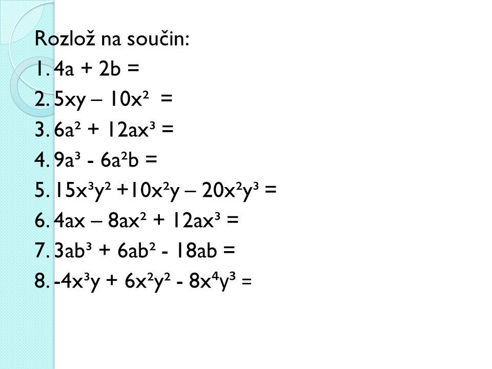 Rozlož na součin: 1. 4a + 2b = 2. 5xy – 10x² = 3. 6a² + 12ax³ = 4
