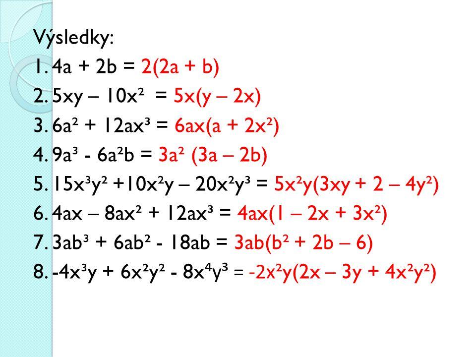 Výsledky: 1. 4a + 2b = 2(2a + b) 2. 5xy – 10x² = 5x(y – 2x) 3