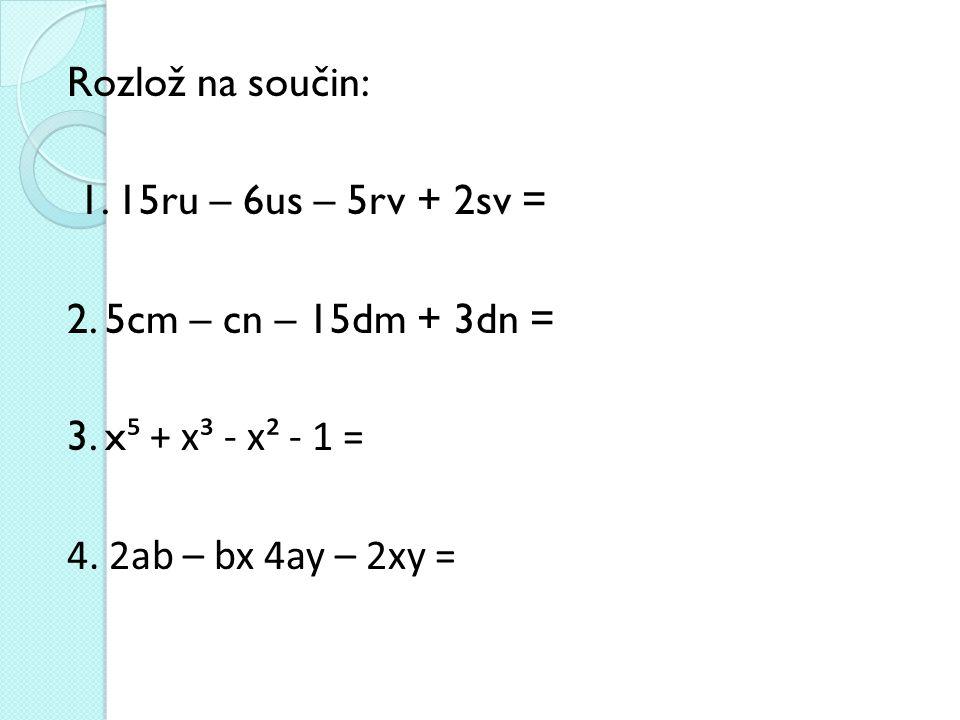 Rozlož na součin: 1. 15ru – 6us – 5rv + 2sv = 2.