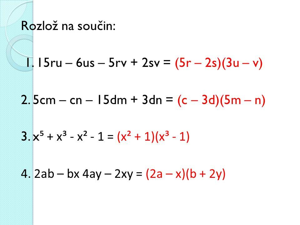 Rozlož na součin: 1. 15ru – 6us – 5rv + 2sv = (5r – 2s)(3u – v) 2. 5cm – cn – 15dm + 3dn = (c – 3d)(5m – n)