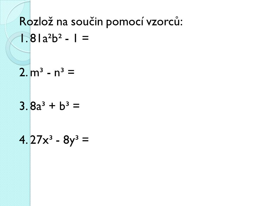 Rozlož na součin pomocí vzorců: 1. 81a²b² - 1 = 2. m³ - n³ = 3