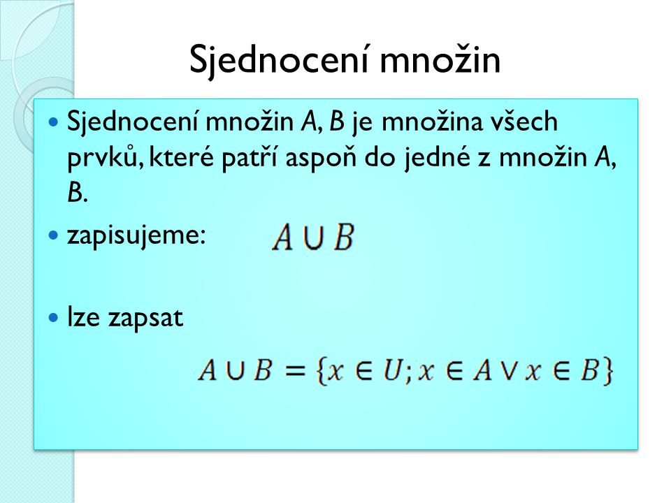 Sjednocení množin Sjednocení množin A, B je množina všech prvků, které patří aspoň do jedné z množin A, B.