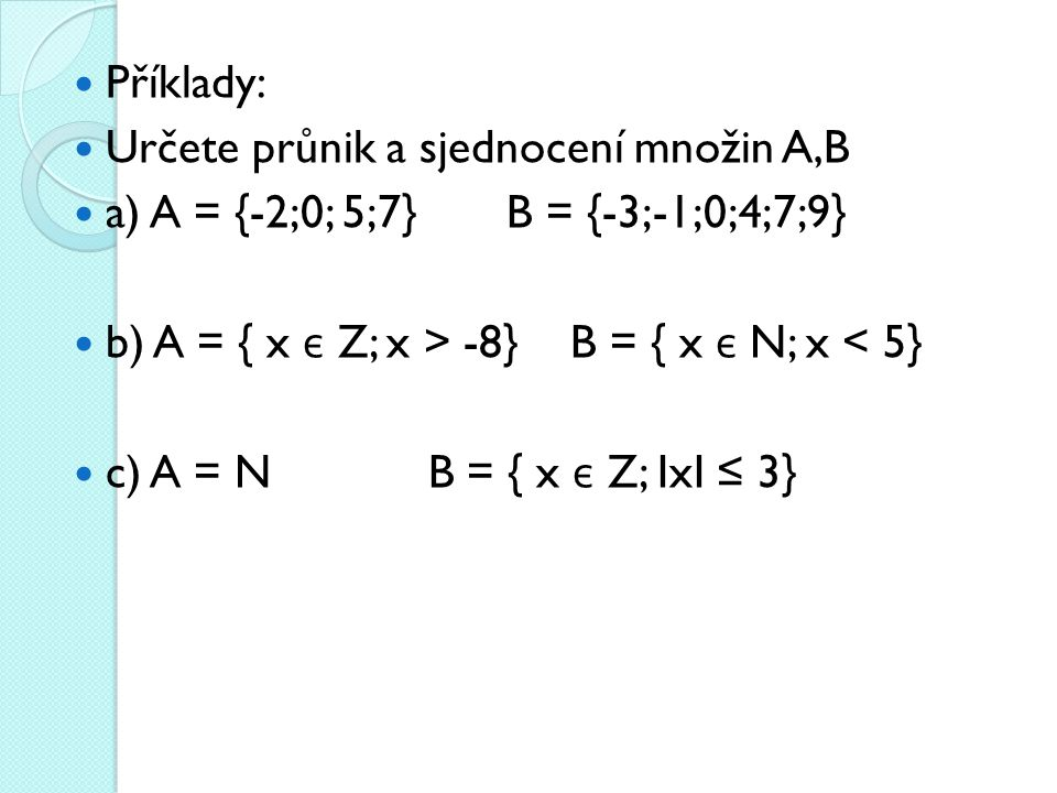 Příklady: Určete průnik a sjednocení množin A,B. a) A = {-2;0; 5;7} B = {-3;-1;0;4;7;9} b) A = { x є Z; x > -8} B = { x є N; x < 5}