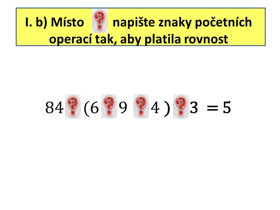 I. b) Místo napište znaky početních operací tak, aby platila rovnost
