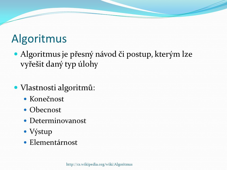 Algoritmus Algoritmus je přesný návod či postup, kterým lze vyřešit daný typ úlohy. Vlastnosti algoritmů: