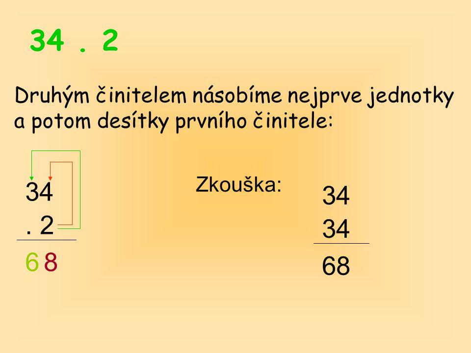 34 . 2 Druhým činitelem násobíme nejprve jednotky a potom desítky prvního činitele: Zkouška: 34. 34.