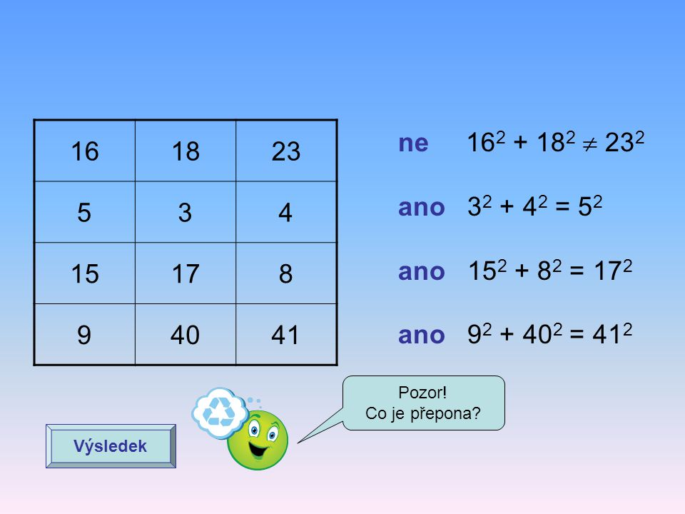 16 18. 23. 5. 3. 4. 15. 17. 8. 9. 40. 41. ne 162 + 182  232. ano 32 + 42 = 52. ano 152 + 82 = 172.