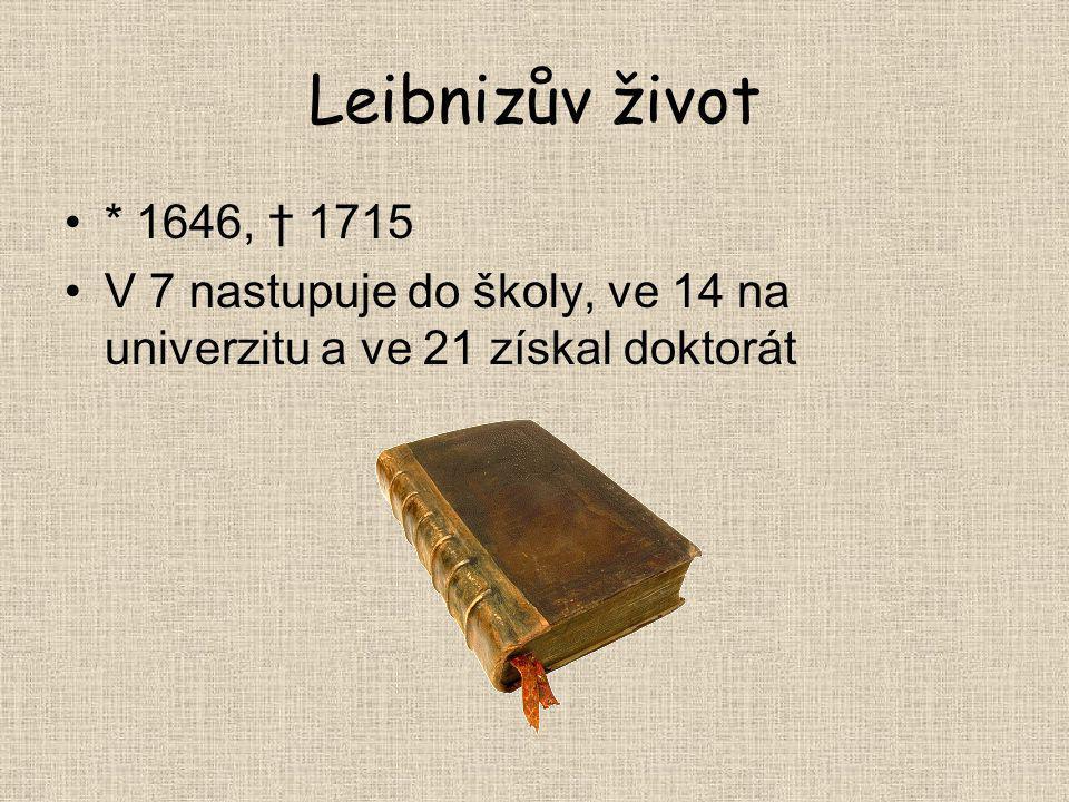 Leibnizův život * 1646, † 1715 V 7 nastupuje do školy, ve 14 na univerzitu a ve 21 získal doktorát