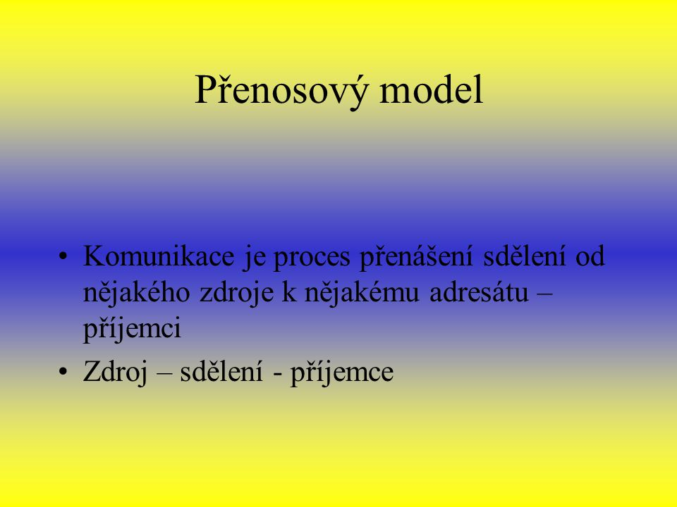 Přenosový model Komunikace je proces přenášení sdělení od nějakého zdroje k nějakému adresátu – příjemci.