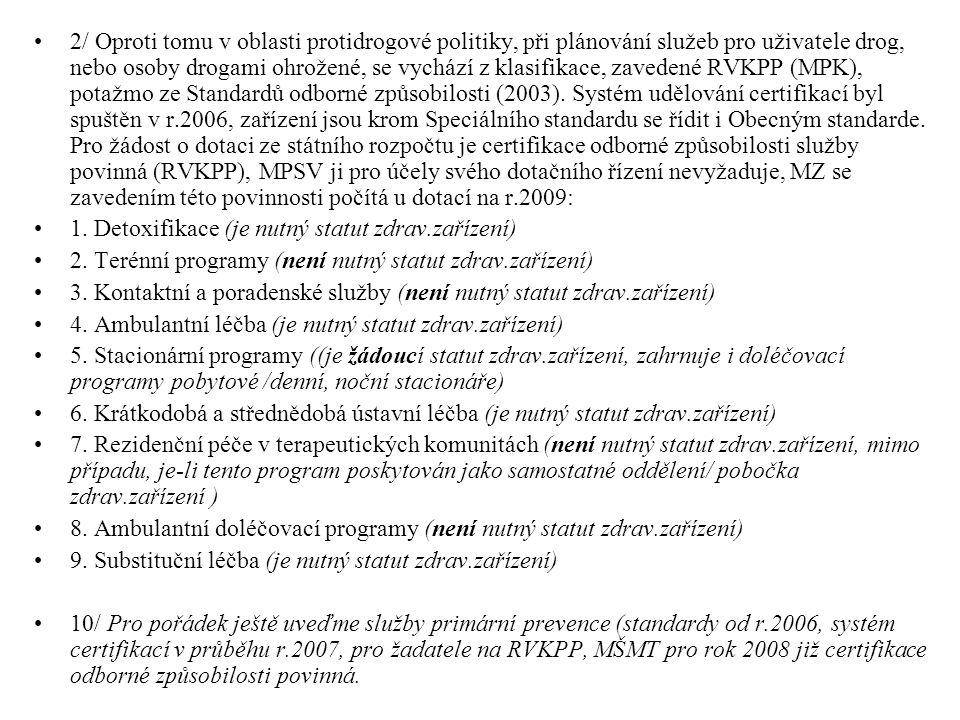 2/ Oproti tomu v oblasti protidrogové politiky, při plánování služeb pro uživatele drog, nebo osoby drogami ohrožené, se vychází z klasifikace, zavedené RVKPP (MPK), potažmo ze Standardů odborné způsobilosti (2003). Systém udělování certifikací byl spuštěn v r.2006, zařízení jsou krom Speciálního standardu se řídit i Obecným standarde. Pro žádost o dotaci ze státního rozpočtu je certifikace odborné způsobilosti služby povinná (RVKPP), MPSV ji pro účely svého dotačního řízení nevyžaduje, MZ se zavedením této povinnosti počítá u dotací na r.2009: