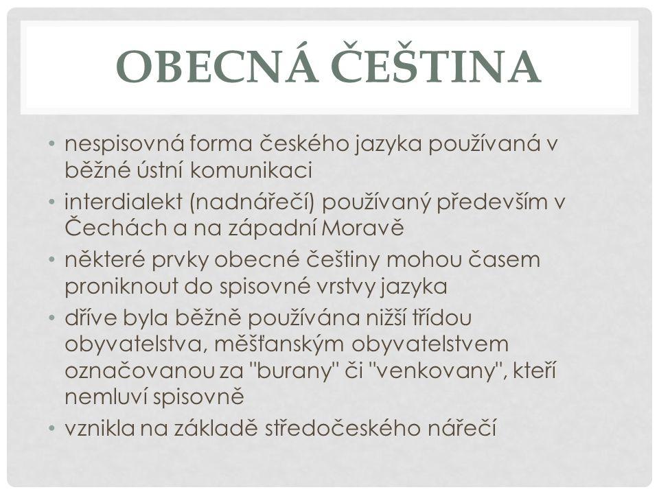 OBECNÁ ČEŠTINA nespisovná forma českého jazyka používaná v běžné ústní komunikaci.