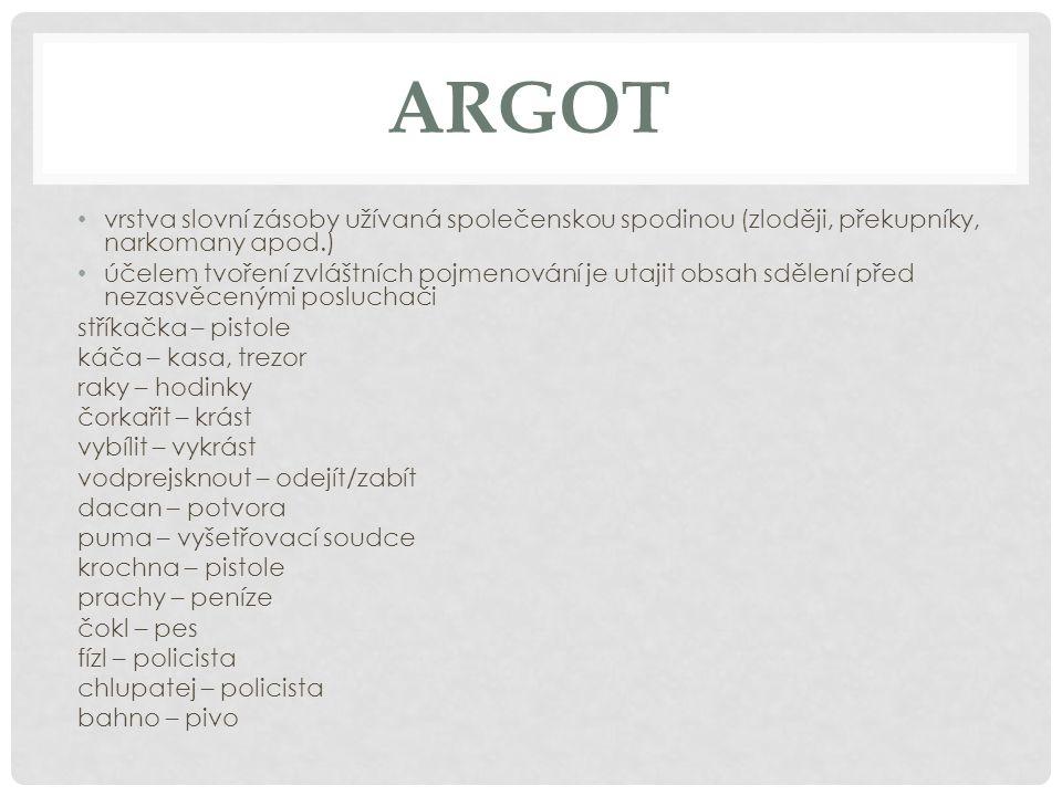 ARGOT vrstva slovní zásoby užívaná společenskou spodinou (zloději, překupníky, narkomany apod.)