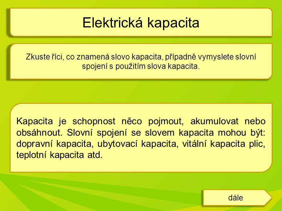 Elektrická kapacita Zkuste říci, co znamená slovo kapacita, případně vymyslete slovní spojení s použitím slova kapacita.