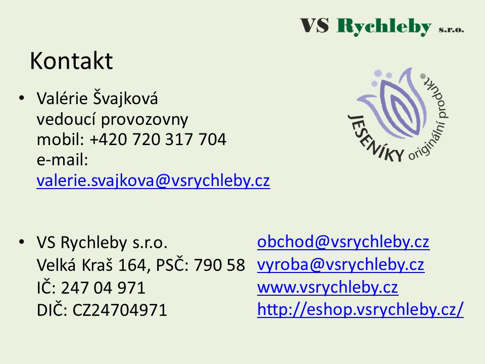 Kontakt Valérie Švajková vedoucí provozovny mobil: +420 720 317 704 e-mail: valerie.svajkova@vsrychleby.cz.