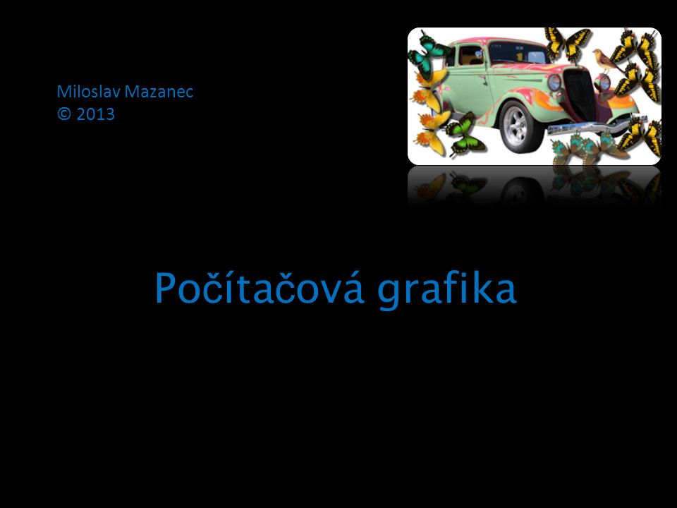 Miloslav Mazanec © 2013 Počítačová grafika