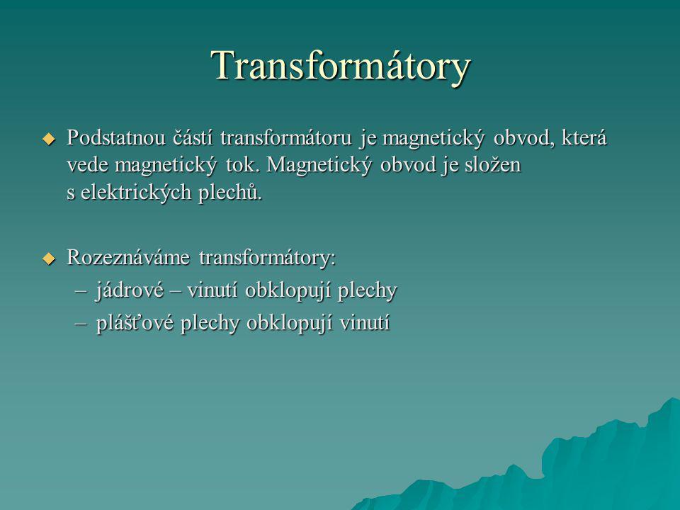 Transformátory Podstatnou částí transformátoru je magnetický obvod, která vede magnetický tok. Magnetický obvod je složen s elektrických plechů.