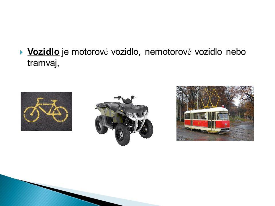 Vozidlo je motorové vozidlo, nemotorové vozidlo nebo tramvaj,