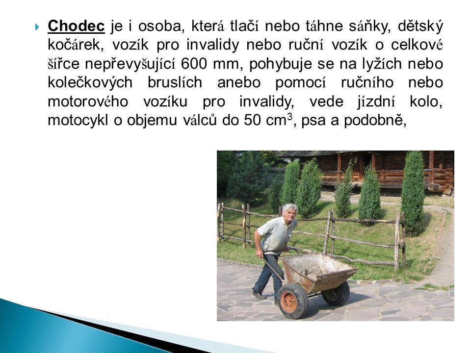 Chodec je i osoba, která tlačí nebo táhne sáňky, dětský kočárek, vozík pro invalidy nebo ruční vozík o celkové šířce nepřevyšující 600 mm, pohybuje se na lyžích nebo kolečkových bruslích anebo pomocí ručního nebo motorového vozíku pro invalidy, vede jízdní kolo, motocykl o objemu válců do 50 cm3, psa a podobně,