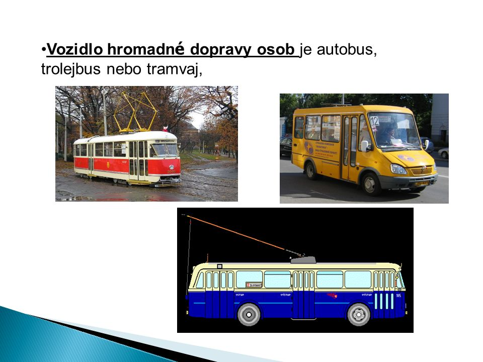 Vozidlo hromadné dopravy osob je autobus, trolejbus nebo tramvaj,