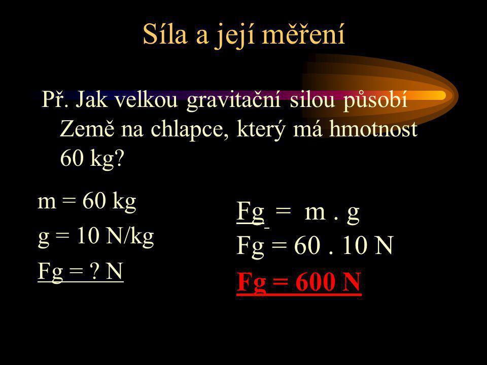 Síla a její měření Fg = m . g Fg = 60 . 10 N Fg = 600 N