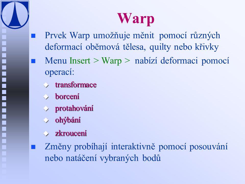 Warp Prvek Warp umožňuje měnit pomocí různých deformací oběmová tělesa, quilty nebo křivky. Menu Insert > Warp > nabízí deformaci pomocí operací: