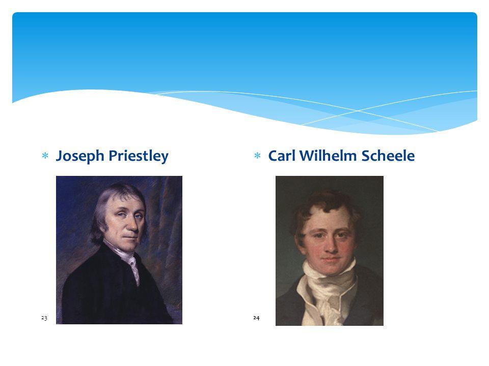 Joseph Priestley 23 Carl Wilhelm Scheele 24