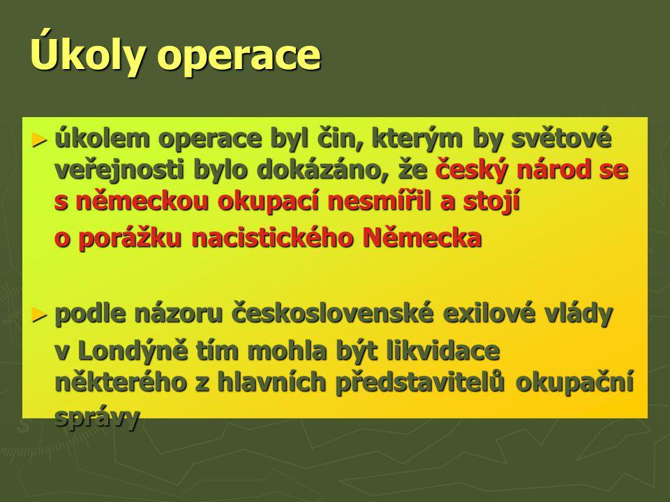 Úkoly operace úkolem operace byl čin, kterým by světové veřejnosti bylo dokázáno, že český národ se s německou okupací nesmířil a stojí.