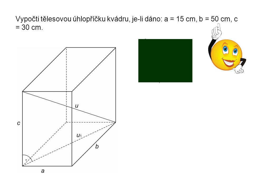 Vypočti tělesovou úhlopříčku kvádru, je-li dáno: a = 15 cm, b = 50 cm, c = 30 cm.