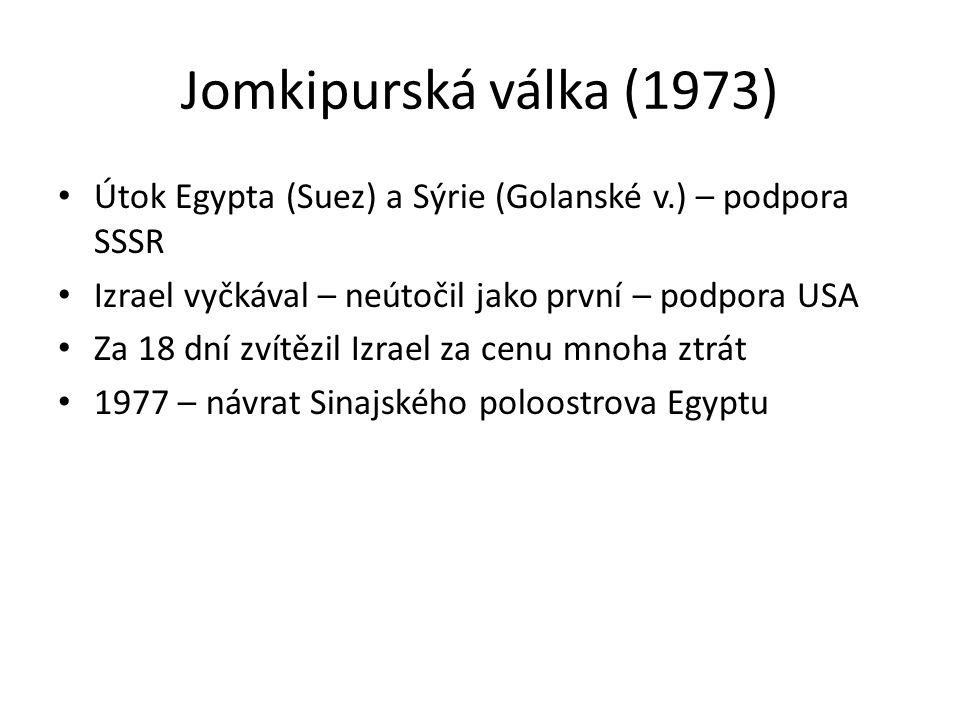 Jomkipurská válka (1973) Útok Egypta (Suez) a Sýrie (Golanské v.) – podpora SSSR. Izrael vyčkával – neútočil jako první – podpora USA.