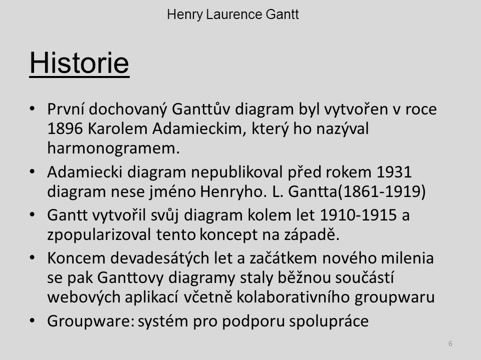 Henry Laurence Gantt Historie. První dochovaný Ganttův diagram byl vytvořen v roce 1896 Karolem Adamieckim, který ho nazýval harmonogramem.