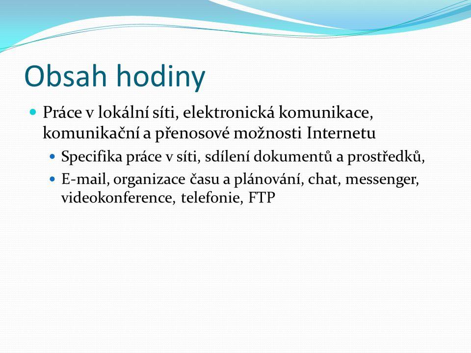 Obsah hodiny Práce v lokální síti, elektronická komunikace, komunikační a přenosové možnosti Internetu.