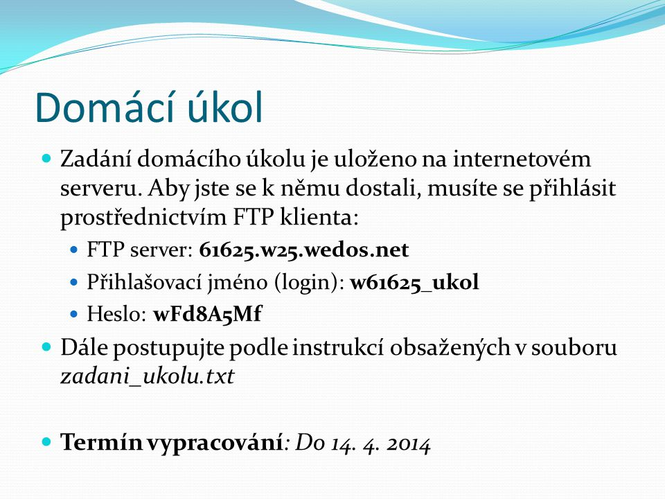 Domácí úkol Zadání domácího úkolu je uloženo na internetovém serveru. Aby jste se k němu dostali, musíte se přihlásit prostřednictvím FTP klienta: