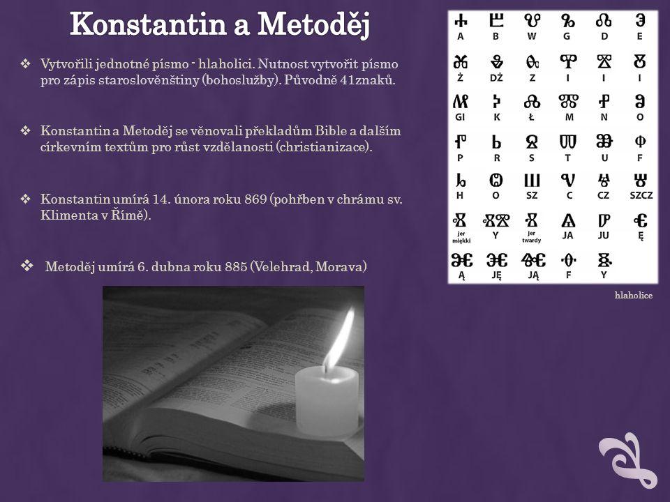 Konstantin a Metoděj Vytvořili jednotné písmo - hlaholici. Nutnost vytvořit písmo pro zápis staroslověnštiny (bohoslužby). Původně 41znaků.