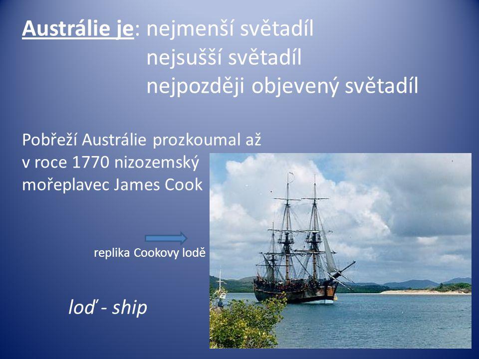 Austrálie je: nejmenší světadíl nejsušší světadíl nejpozději objevený světadíl Pobřeží Austrálie prozkoumal až v roce 1770 nizozemský mořeplavec James Cook replika Cookovy lodě loď - ship