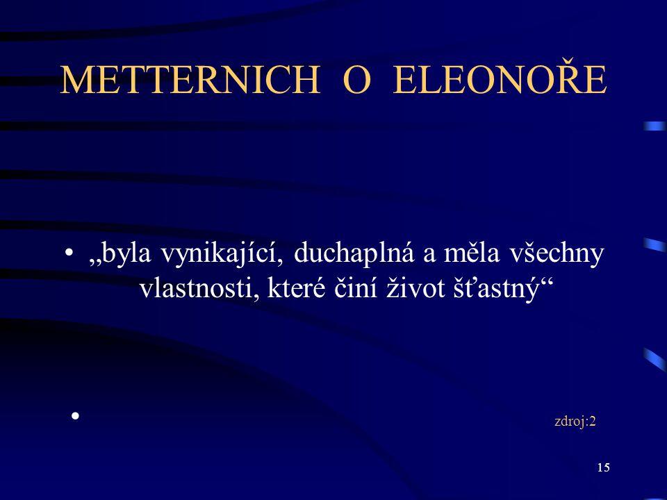 """METTERNICH O ELEONOŘE """"byla vynikající, duchaplná a měla všechny vlastnosti, které činí život šťastný"""